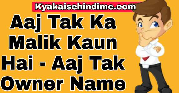 Aaj Tak Ka Malik Kaun Hai - Aaj Tak Owner Name