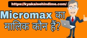 Micromax का मालिक कौन हैं